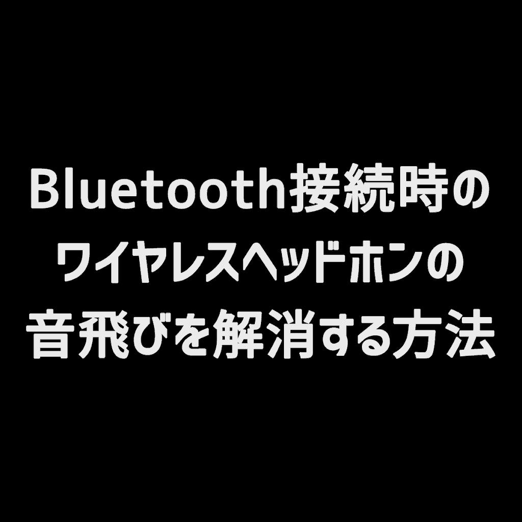 【PC】Bluetooth接続時のワイヤレスヘッドホンの音飛びを解消する方法