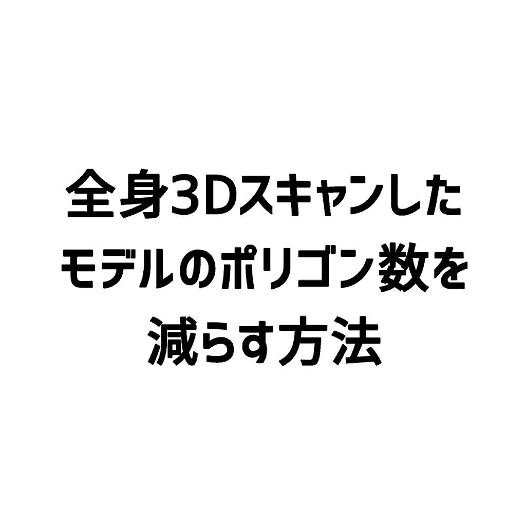 【ZBrush】全身3Dスキャンしたモデルのポリゴン数を減らす方法