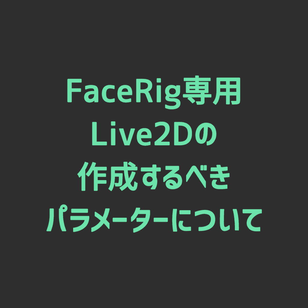 【Live2D】作成するべきFaceRig用Live2Dのパラメーターまとめ