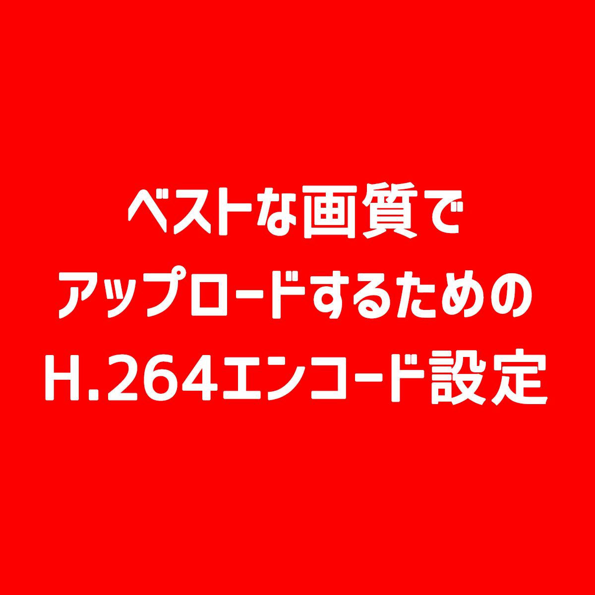 【YouTube】ベストな画質でアップロードするためのH.264エンコード設定