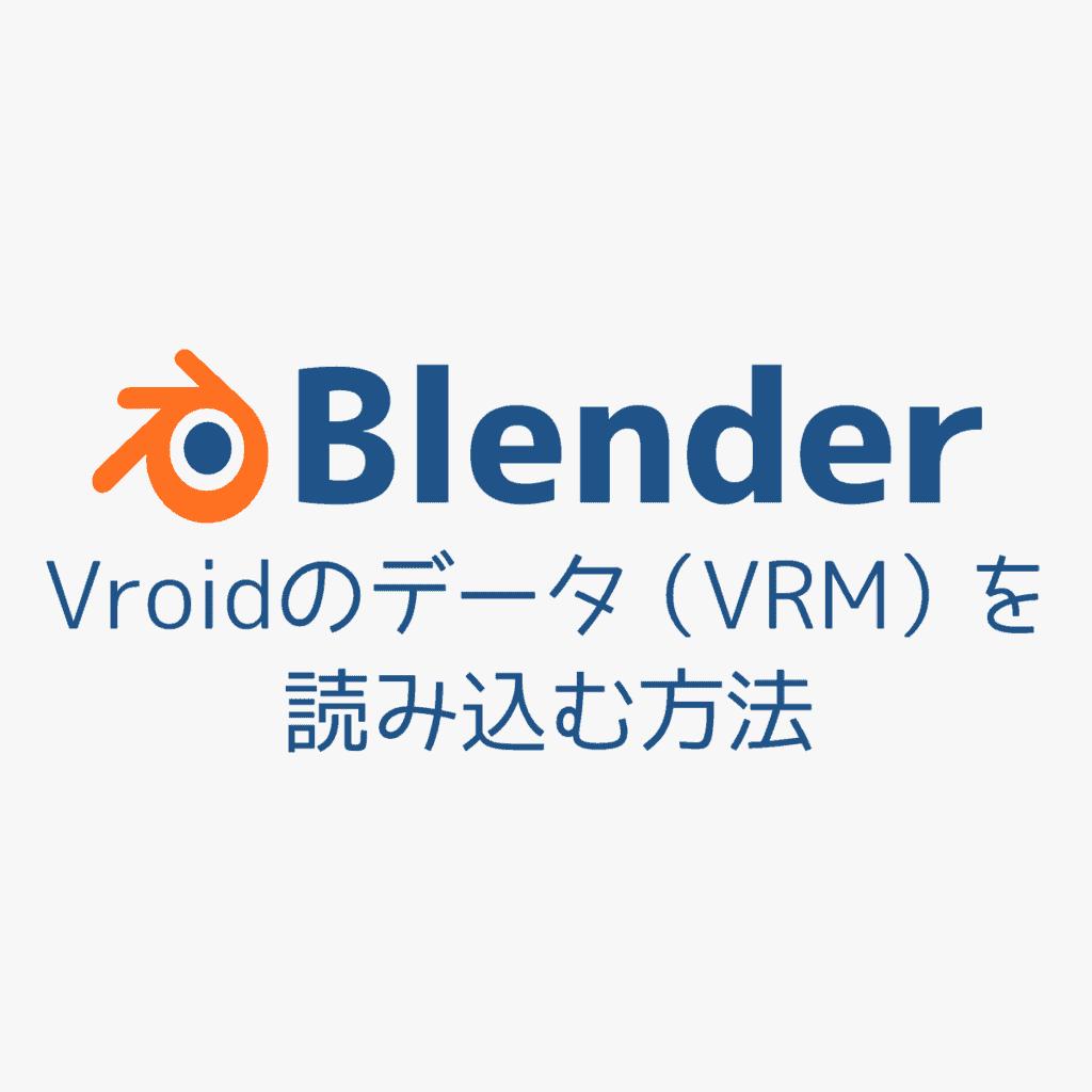 【Vroid】3Dモデル(VRM)をBlenderで読み込む方法