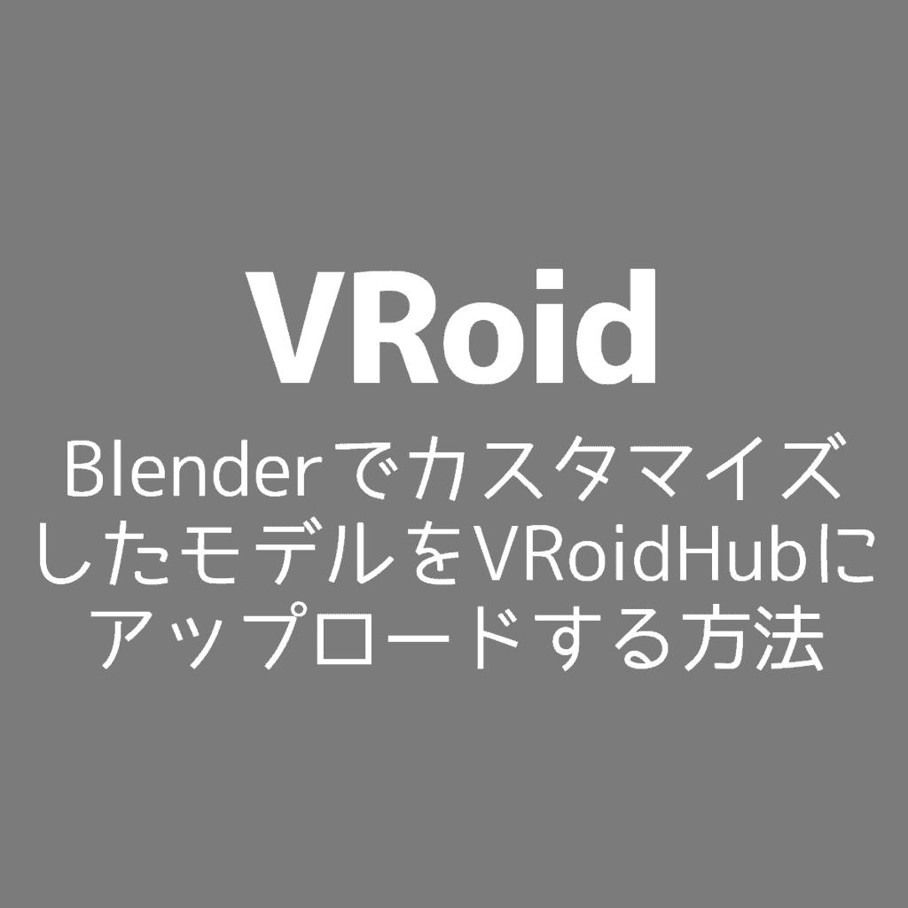 【VRoid】BlenderでカスタマイズしたモデルをVRoidHubにアップロードする方法