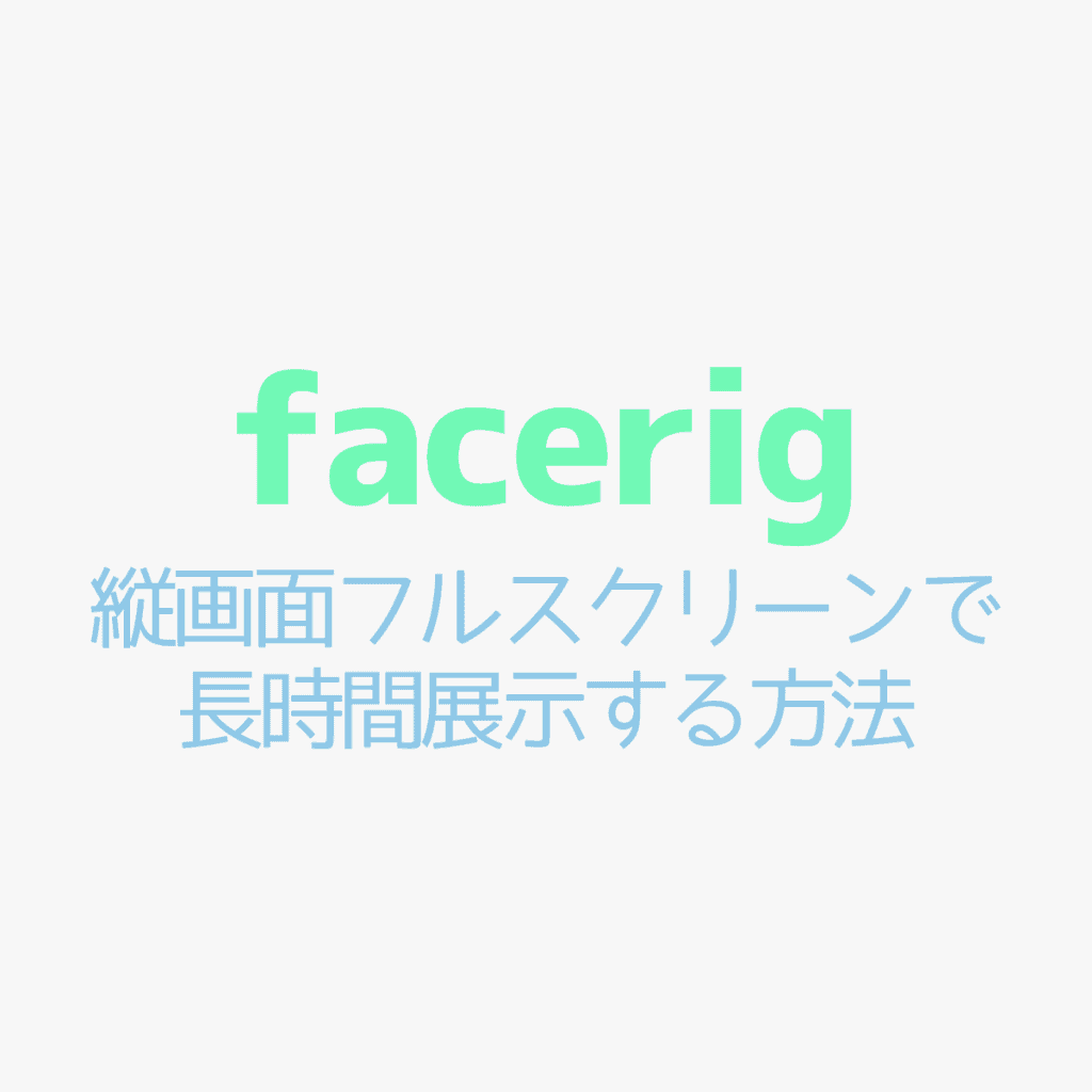 【FaceRig】展示で使える!縦画面フルスクリーンでモデルを表示する方法