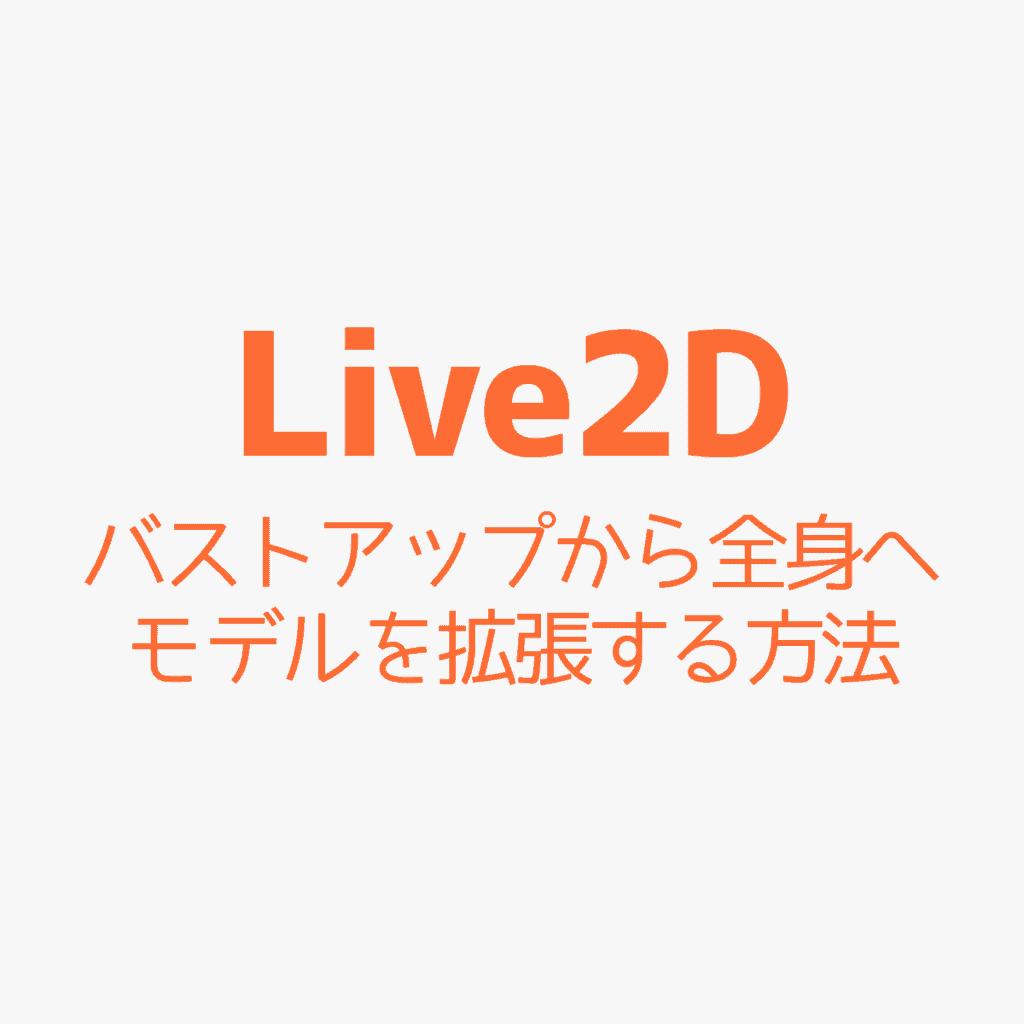 【Live2D】バストアップから全身へモデルを拡張する方法