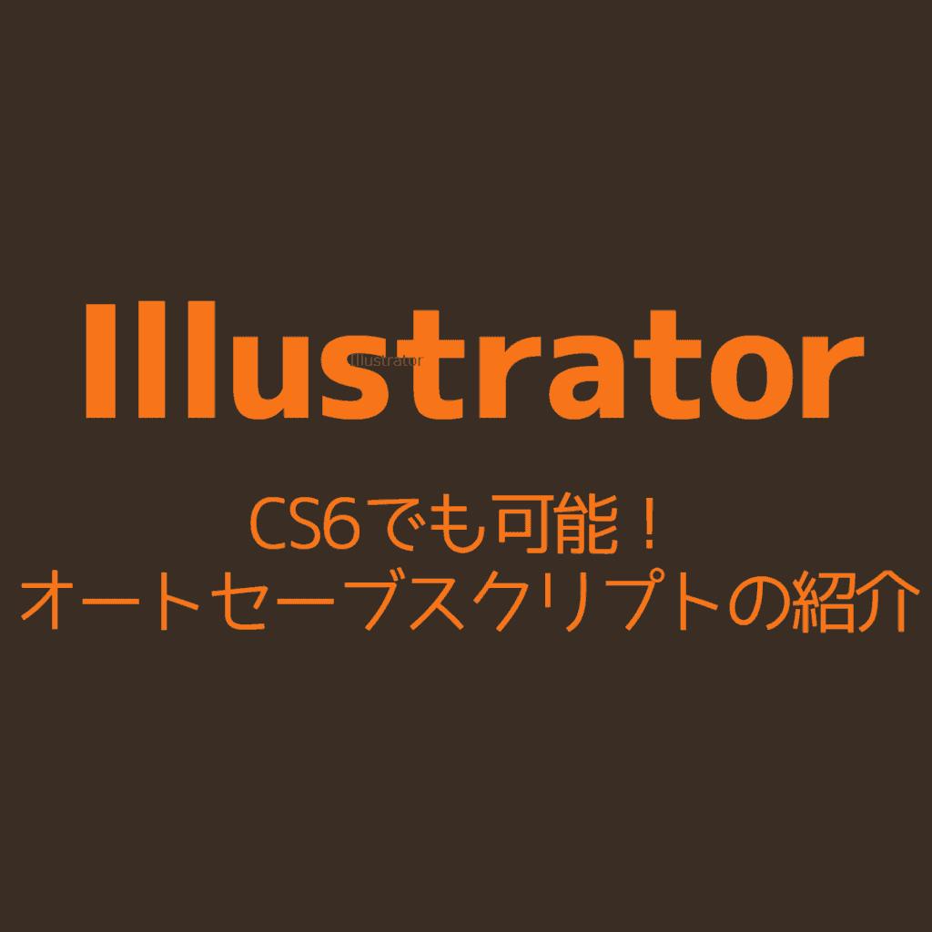 【Illustrator】CS6でも可能!オートセーブスクリプトの紹介