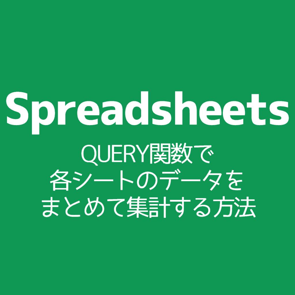 【Spreadsheets】QUERY関数で各シートのデータをまとめて集計する方法
